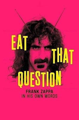 ფრენკ ზაპა: ფრენკ ზაპა მისივე დახასიათებით (ქართულად) / frenk zapa: frenk zapa misive daxasiatebit (qartulad) / Eat That Question: Frank Zappa in His Own Words